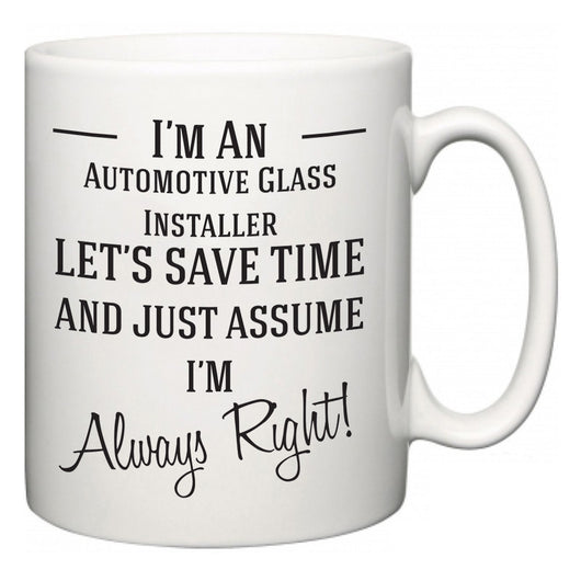 I'm A Automotive Glass Installer Let's Just Save Time and Assume I'm Always Right  Mug