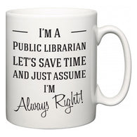 I'm A Public librarian Let's Just Save Time and Assume I'm Always Right  Mug