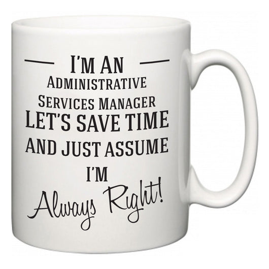 I'm A Administrative Services Manager Let's Just Save Time and Assume I'm Always Right  Mug