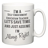 I'm A Self-Enrichment Education Teacher Let's Just Save Time and Assume I'm Always Right  Mug