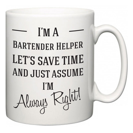 I'm A Bartender Helper Let's Just Save Time and Assume I'm Always Right  Mug
