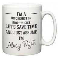 I'm A Biochemist or Biophysicist Let's Just Save Time and Assume I'm Always Right  Mug