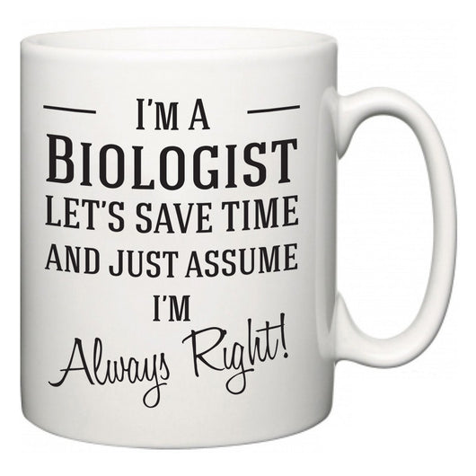 I'm A Biologist Let's Just Save Time and Assume I'm Always Right  Mug