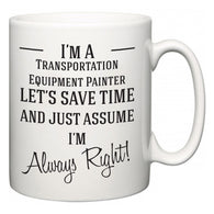 I'm A Transportation Equipment Painter Let's Just Save Time and Assume I'm Always Right  Mug