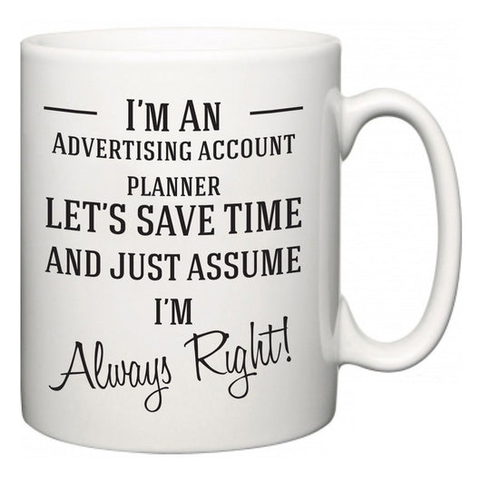 I'm A Advertising account planner Let's Just Save Time and Assume I'm Always Right  Mug