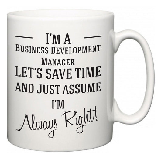 I'm A Business Development Manager Let's Just Save Time and Assume I'm Always Right  Mug