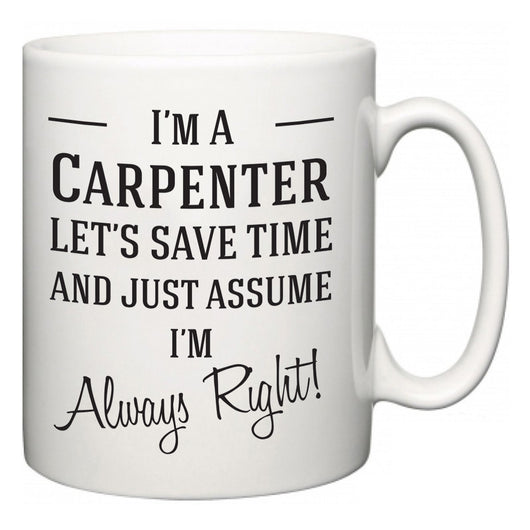 I'm A Carpenter Let's Just Save Time and Assume I'm Always Right  Mug
