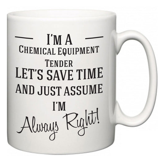 I'm A Chemical Equipment Tender Let's Just Save Time and Assume I'm Always Right  Mug
