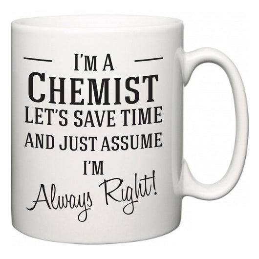 I'm A Chemist Let's Just Save Time and Assume I'm Always Right  Mug
