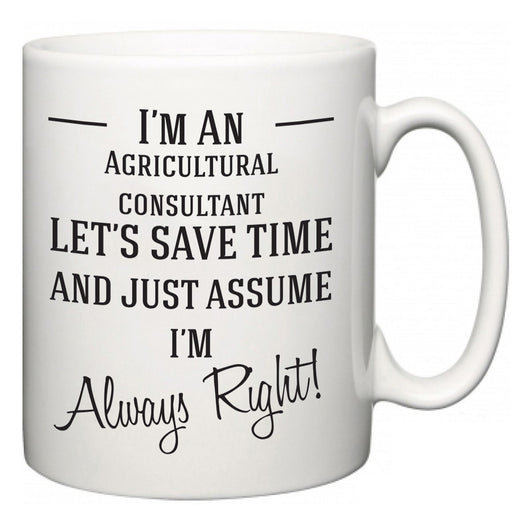 I'm A Agricultural consultant Let's Just Save Time and Assume I'm Always Right  Mug
