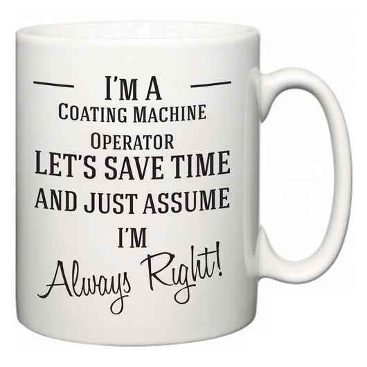 I'm A Coating Machine Operator Let's Just Save Time and Assume I'm Always Right  Mug