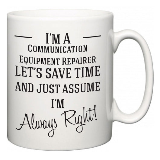 I'm A Communication Equipment Repairer Let's Just Save Time and Assume I'm Always Right  Mug