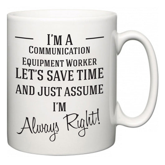 I'm A Communication Equipment Worker Let's Just Save Time and Assume I'm Always Right  Mug