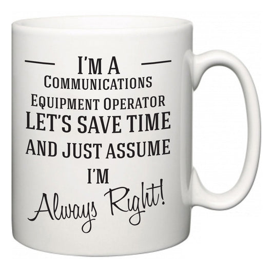 I'm A Communications Equipment Operator Let's Just Save Time and Assume I'm Always Right  Mug