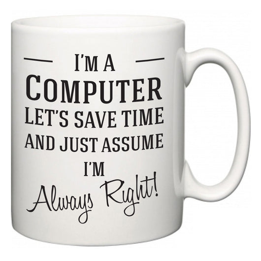 I'm A Computer Let's Just Save Time and Assume I'm Always Right  Mug