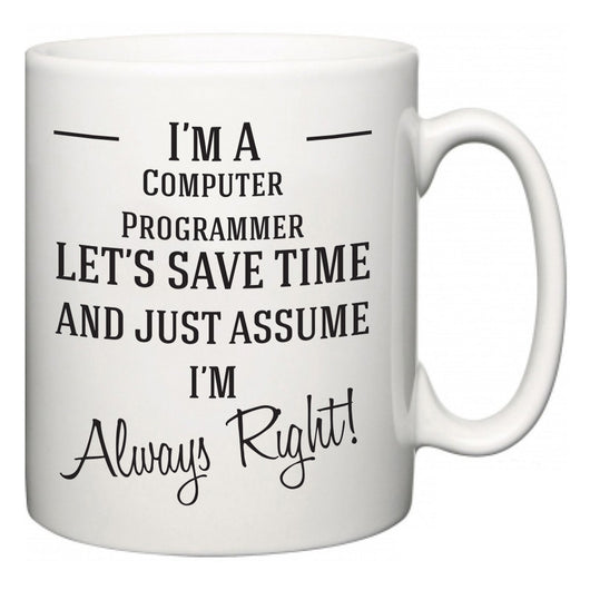 I'm A Computer Programmer Let's Just Save Time and Assume I'm Always Right  Mug