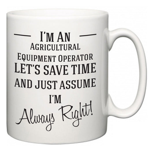 I'm A Agricultural Equipment Operator Let's Just Save Time and Assume I'm Always Right  Mug