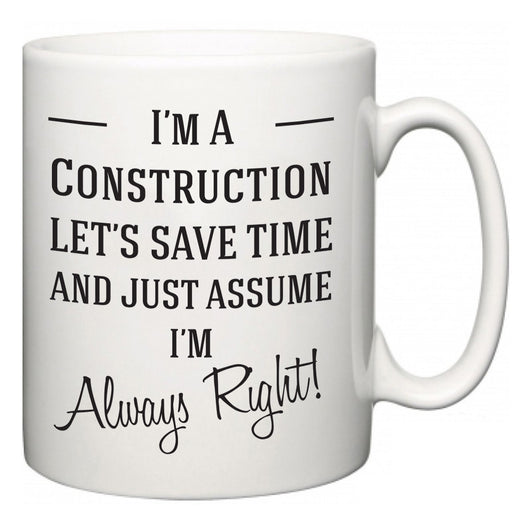 I'm A Construction Let's Just Save Time and Assume I'm Always Right  Mug