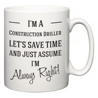 I'm A Construction Driller Let's Just Save Time and Assume I'm Always Right  Mug