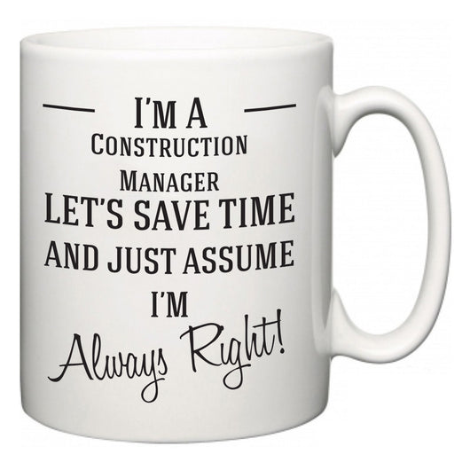 I'm A Construction Manager Let's Just Save Time and Assume I'm Always Right  Mug