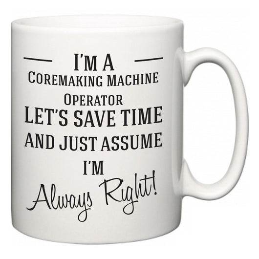 I'm A Coremaking Machine Operator Let's Just Save Time and Assume I'm Always Right  Mug