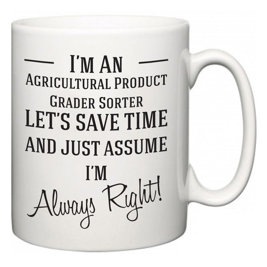 I'm A Agricultural Product Grader Sorter Let's Just Save Time and Assume I'm Always Right  Mug