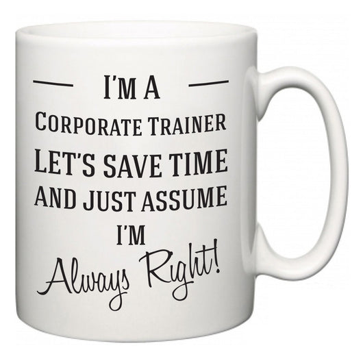 I'm A Corporate Trainer Let's Just Save Time and Assume I'm Always Right  Mug