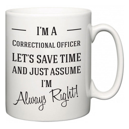 I'm A Correctional Officer Let's Just Save Time and Assume I'm Always Right  Mug