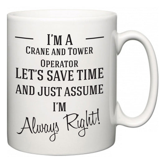 I'm A Crane and Tower Operator Let's Just Save Time and Assume I'm Always Right  Mug