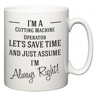 I'm A Cutting Machine Operator Let's Just Save Time and Assume I'm Always Right  Mug