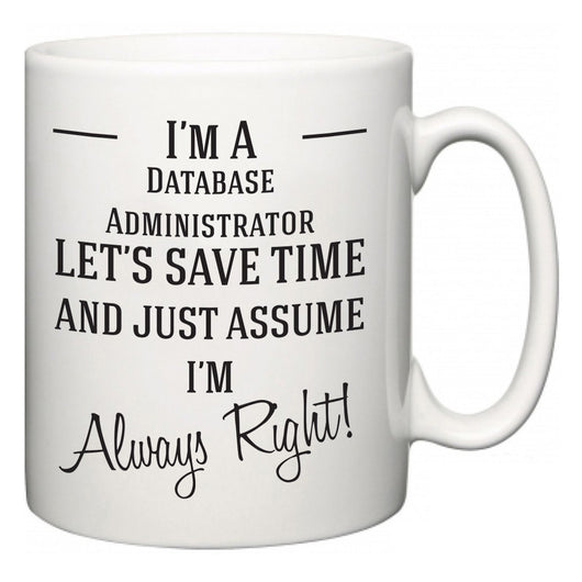 I'm A Database Administrator Let's Just Save Time and Assume I'm Always Right  Mug
