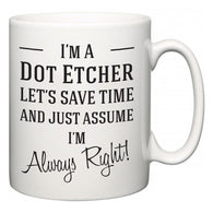 I'm A Dot Etcher Let's Just Save Time and Assume I'm Always Right  Mug