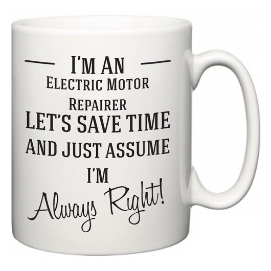 I'm A Electric Motor Repairer Let's Just Save Time and Assume I'm Always Right  Mug