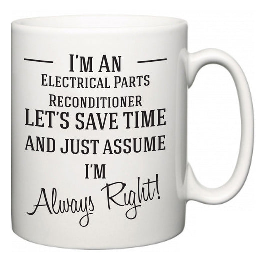 I'm A Electrical Parts Reconditioner Let's Just Save Time and Assume I'm Always Right  Mug