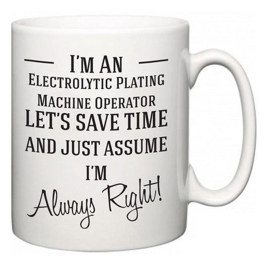 I'm A Electrolytic Plating Machine Operator Let's Just Save Time and Assume I'm Always Right  Mug