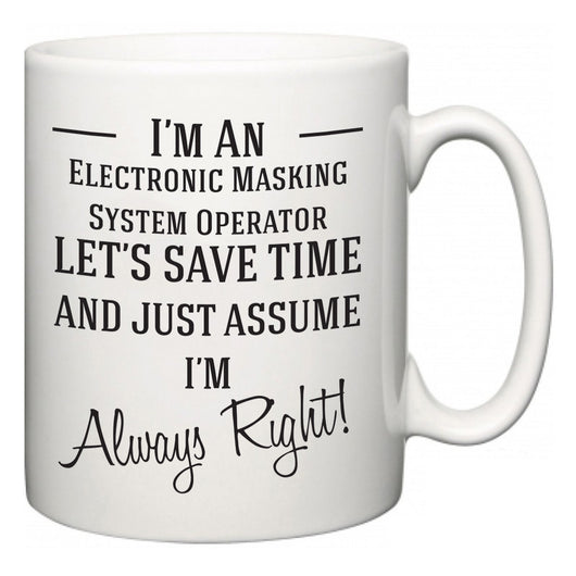 I'm A Electronic Masking System Operator Let's Just Save Time and Assume I'm Always Right  Mug