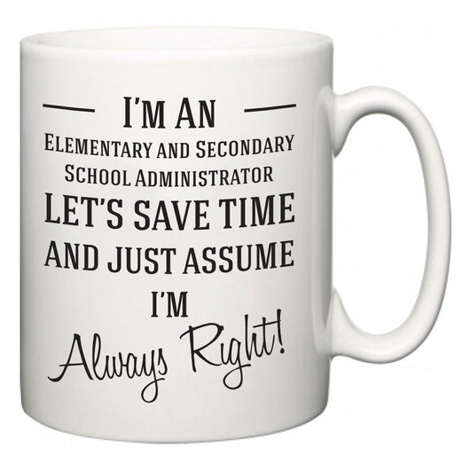 I'm A Elementary and Secondary School Administrator Let's Just Save Time and Assume I'm Always Right  Mug