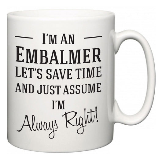 I'm A Embalmer Let's Just Save Time and Assume I'm Always Right  Mug