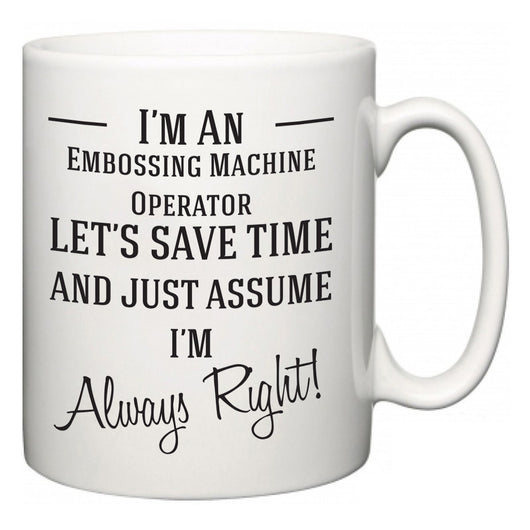 I'm A Embossing Machine Operator Let's Just Save Time and Assume I'm Always Right  Mug