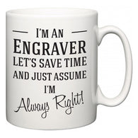 I'm A Engraver Let's Just Save Time and Assume I'm Always Right  Mug