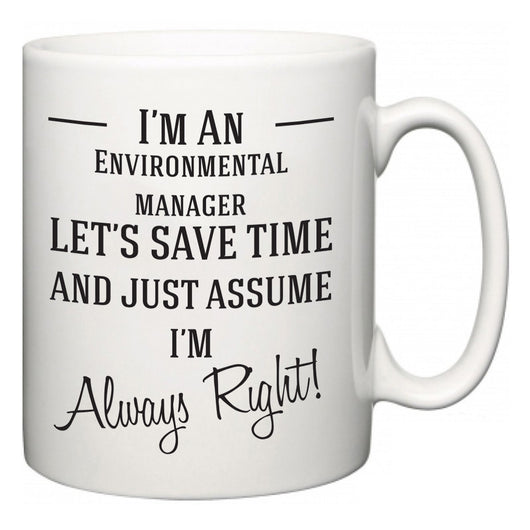 I'm A Environmental manager Let's Just Save Time and Assume I'm Always Right  Mug