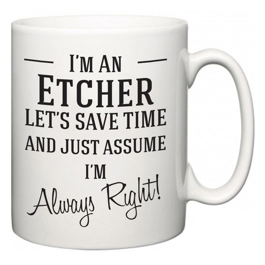 I'm A Etcher Let's Just Save Time and Assume I'm Always Right  Mug