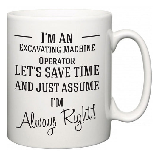 I'm A Excavating Machine Operator Let's Just Save Time and Assume I'm Always Right  Mug