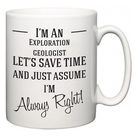 I'm A Exploration geologist Let's Just Save Time and Assume I'm Always Right  Mug