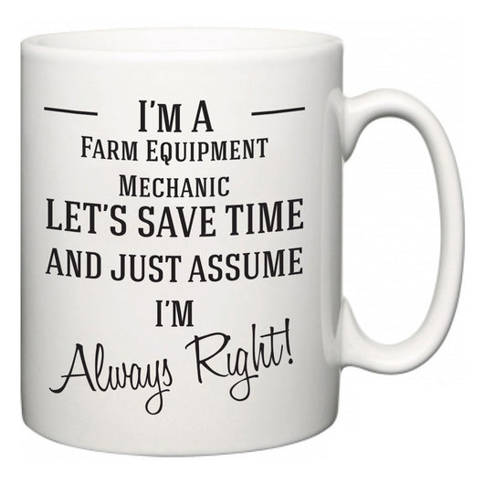 I'm A Farm Equipment Mechanic Let's Just Save Time and Assume I'm Always Right  Mug