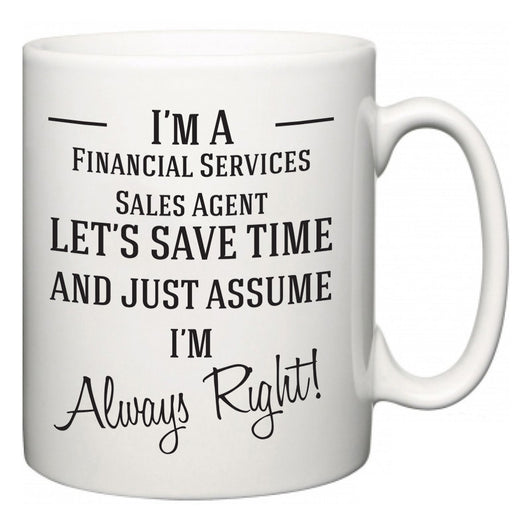 I'm A Financial Services Sales Agent Let's Just Save Time and Assume I'm Always Right  Mug
