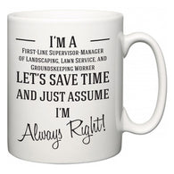 I'm A First-Line Supervisor-Manager of Landscaping, Lawn Service, and Groundskeeping Worker Let's Just Save Time and Assume I'm Always Right  Mug