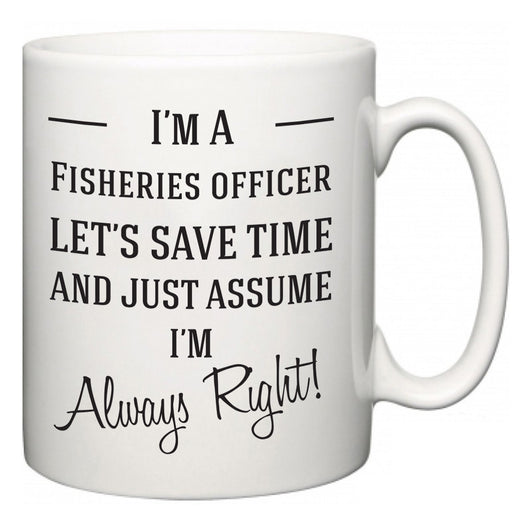 I'm A Fisheries officer Let's Just Save Time and Assume I'm Always Right  Mug