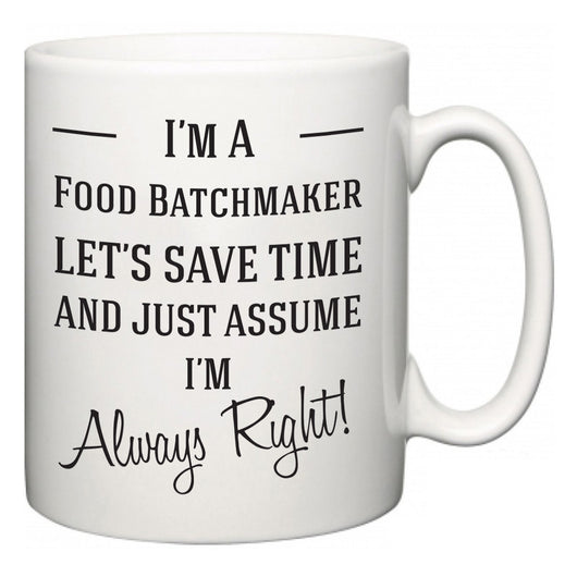 I'm A Food Batchmaker Let's Just Save Time and Assume I'm Always Right  Mug