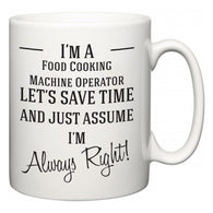 I'm A Food Cooking Machine Operator Let's Just Save Time and Assume I'm Always Right  Mug